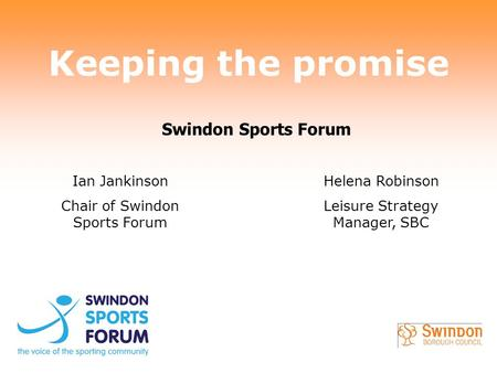 Keeping the promise Ian Jankinson Chair of Swindon Sports Forum Helena Robinson Leisure Strategy Manager, SBC Swindon Sports Forum.