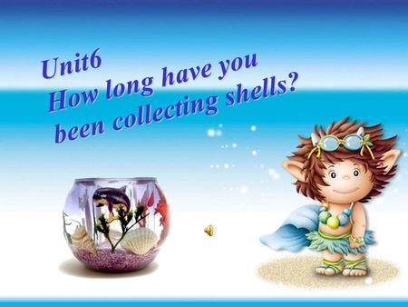 Unit6 Unit6 How long have you been collecting Unit6 How long have you been collecting shells? shells? Period One Unit6 How long have you been collecting.