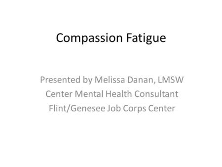 Compassion Fatigue Presented by Melissa Danan, LMSW Center Mental Health Consultant Flint/Genesee Job Corps Center.