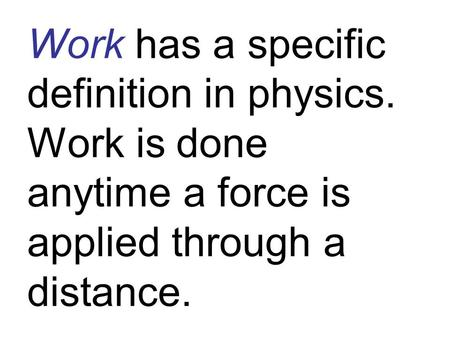 Work has a specific definition in physics. Work is done anytime a force is applied through a distance.