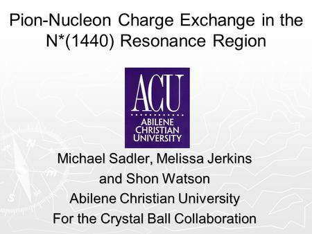 Pion-Nucleon Charge Exchange in the N*(1440) Resonance Region Michael Sadler, Melissa Jerkins and Shon Watson Abilene Christian University For the Crystal.