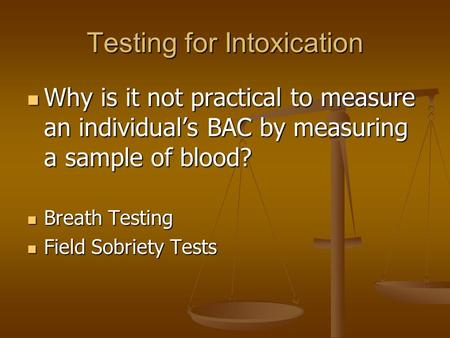 Testing for Intoxication Why is it not practical to measure an individual's BAC by measuring a sample of blood? Why is it not practical to measure an individual's.