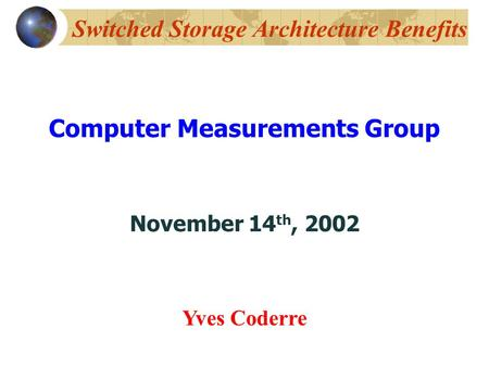 Switched Storage Architecture Benefits Computer Measurements Group November 14 th, 2002 Yves Coderre.