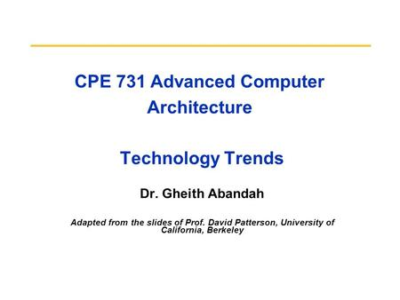 CPE 731 Advanced Computer Architecture Technology Trends Dr. Gheith Abandah Adapted from the slides of Prof. David Patterson, University of California,