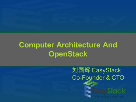 Computer Architecture And OpenStack 刘国辉 EasyStack Co-Founder & CTO.
