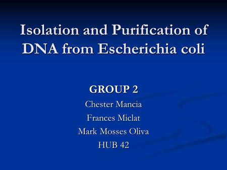 Isolation and Purification of DNA from Escherichia coli GROUP 2 Chester Mancia Frances Miclat Mark Mosses Oliva HUB 42.
