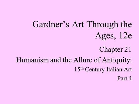 Chapter 21 Humanism and the Allure of Antiquity: 15 th Century Italian Art Part 4 Gardner's Art Through the Ages, 12e.