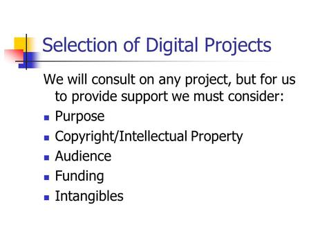 Selection of Digital Projects We will consult on any project, but for us to provide support we must consider: Purpose Copyright/Intellectual Property Audience.