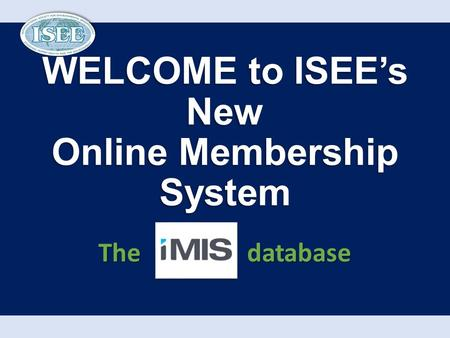 WELCOME to ISEE's New Online Membership System The database.