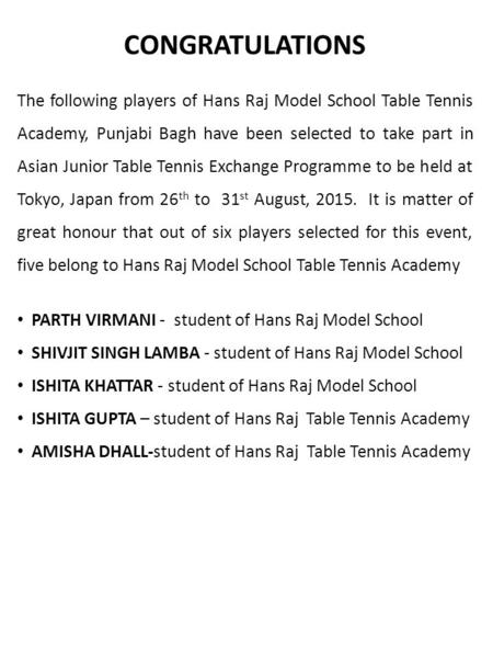CONGRATULATIONS The following players of Hans Raj Model School Table Tennis Academy, Punjabi Bagh have been selected to take part in Asian Junior Table.