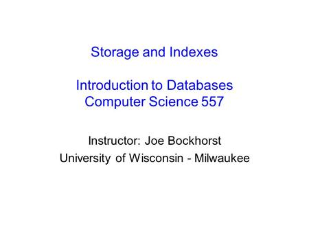 Storage and Indexes Introduction to Databases Computer Science 557 Instructor: Joe Bockhorst University of Wisconsin - Milwaukee.