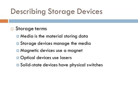 Describing Storage Devices  Storage terms  Media is the material storing data  Storage devices manage the media  Magnetic devices use a magnet  Optical.