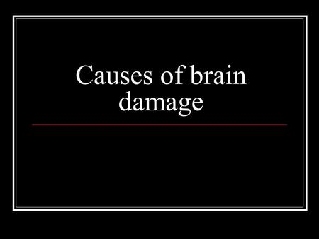 Causes of brain damage. Chronic stress and severe emotional trauma  /02/05/stress-and-neural-wreckage- part-of-the-brain-plasticity-puzzle/