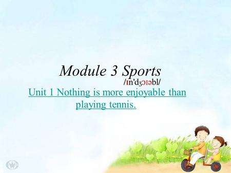 Module 3 Sports Unit 1 Nothing is more enjoyable than playing tennis.Unit 1 Nothing is more enjoyable than playing tennis. / I n'd ʒ ɔ I əbl/