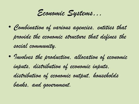 Economic Systems… Combination of various agencies, entities that provide the economic structure that defines the social community. Involves the production,