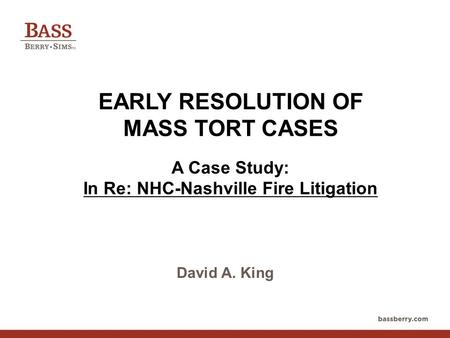 EARLY RESOLUTION OF MASS TORT CASES A Case Study: In Re: NHC-Nashville Fire Litigation David A. King.