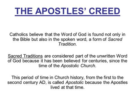 THE APOSTLES' CREED Catholics believe that the Word of God is found not only in the Bible but also in the spoken word, a form of Sacred Tradition. Sacred.