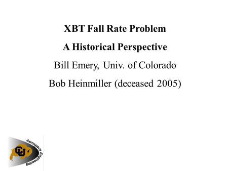 XBT Fall Rate Problem A Historical Perspective Bill Emery, Univ. of Colorado Bob Heinmiller (deceased 2005)