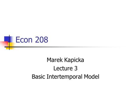 Econ 208 Marek Kapicka Lecture 3 Basic Intertemporal Model.