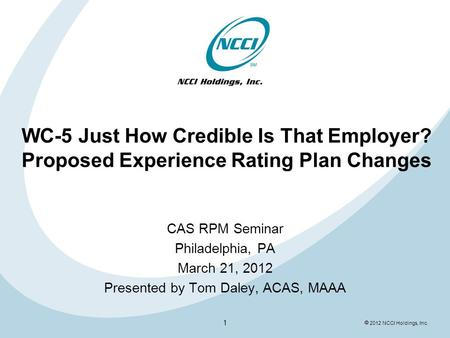  2012 NCCI Holdings, Inc. WC-5 Just How Credible Is That Employer? Proposed Experience Rating Plan Changes CAS RPM Seminar Philadelphia, PA March 21,