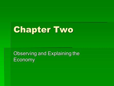 Chapter Two Observing and Explaining the Economy.