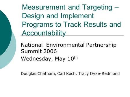 Measurement and Targeting – Design and Implement Programs to Track Results and Accountability National Environmental Partnership Summit 2006 Wednesday,
