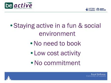 Staying active in a fun & social environment No need to book Low cost activity No commitment.