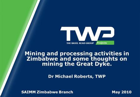 Projects THE BASIL READ GROUP Mining and processing activities in Zimbabwe and some thoughts on mining the Great Dyke. Dr Michael Roberts, TWP SAIMM Zimbabwe.