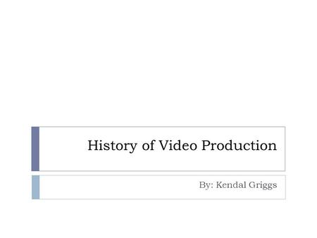 History of Video Production By: Kendal Griggs. First Camera  The first camera was made by Alexander Wolcott. His camera design was invented on May 8,