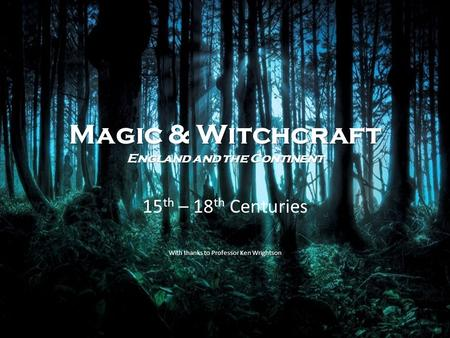 Magic & Witchcraft England and the Continent 15 th – 18 th Centuries With thanks to Professor Ken Wrightson.