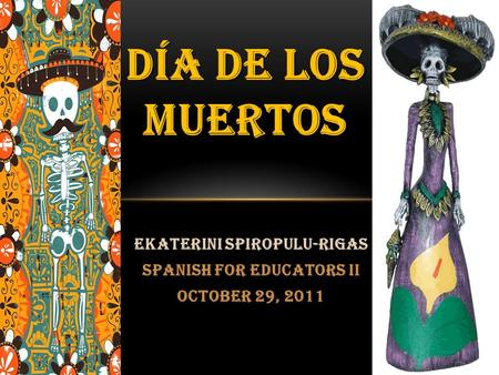 Ekaterini Spiropulu-Rigas Spanish for Educators II October 29, 2011 DÍA DE LOS MUERTOS.