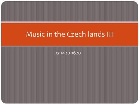 Ca1420-1620 Music in the Czech lands III. Music in the Czech lands ca1400-1620 (including foreign musicians active here) +1415 priest and preacher John.