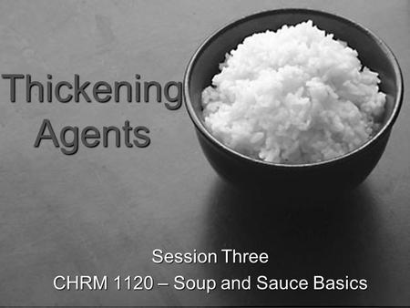 Soup and Sauce Basics Session Three-Thickeners Thickening Agents Session Three CHRM 1120 – Soup and Sauce Basics.