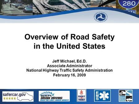 Overview of Road Safety in the United States Jeff Michael, Ed.D. Associate Administrator National Highway Traffic Safety Administration February 16, 2009.