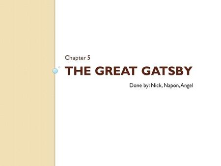 THE GREAT GATSBY Chapter 5 Done by: Nick, Napon, Angel.