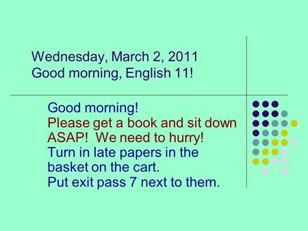 Wednesday, March 2, 2011 Good morning, English 11! Good morning! Please get a book and sit down ASAP! We need to hurry! Turn in late papers in the basket.