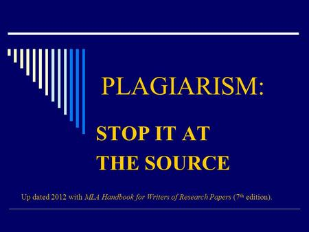 PLAGIARISM: STOP IT AT THE SOURCE Up dated 2012 with MLA Handbook for Writers of Research Papers (7 th edition).