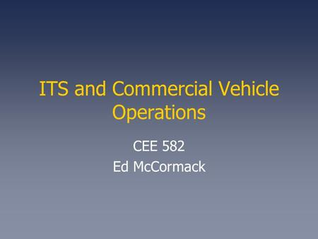 ITS and Commercial Vehicle Operations CEE 582 Ed McCormack.