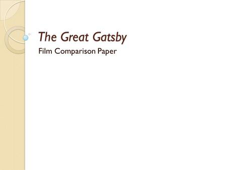 The Great Gatsby Film Comparison Paper. After the film View a complete version of the film. ◦ We watched the 2000 A&E TV version. ◦ 1974 version is available.