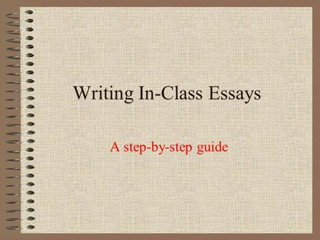 Writing In-Class Essays A step-by-step guide Steps to Follow: Annotate the prompt Annotate the passage Outline/plan Write.
