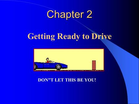 "Chapter 2 Chapter 2 Getting Ready to Drive DON""T LET THIS BE YOU!"