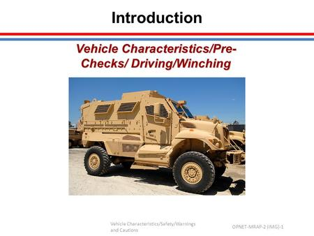 Vehicle Characteristics/Safety/Warnings and Cautions OPNET-MRAP-2 (IMG)-1 Vehicle Characteristics/Pre- Checks/ Driving/Winching Introduction.