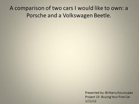 A comparison of two cars I would like to own: a Porsche and a Volkswagen Beetle. Presented by: Brittany Kouroupas Project 15: Buying Your First Car 1/11/12.