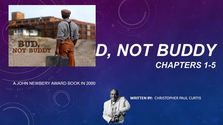 BUD, NOT BUDDY CHAPTERS 1-5 A JOHN NEWBERY AWARD BOOK IN 2000 WRITTEN BY: CHRISTOPHER PAUL CURTIS.