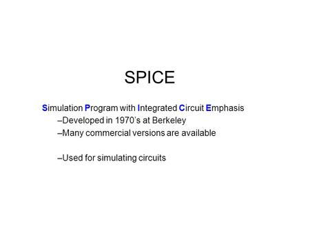 SPICE Simulation Program with Integrated Circuit Emphasis –Developed in 1970's at Berkeley –Many commercial versions are available –Used for simulating.