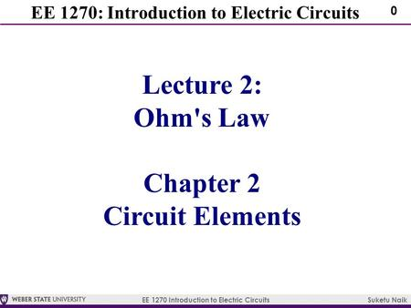 EE 1270 Introduction to Electric Circuits Suketu Naik 0 EE 1270: Introduction to Electric Circuits Lecture 2: Ohm's Law Chapter 2 Circuit Elements.