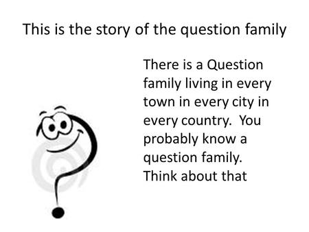 This is the story of the question family There is a Question family living in every town in every city in every country. You probably know a question family.
