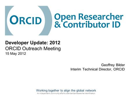 Working together to align the global network An independent, community effort to standardize researcher identification Geoffrey Bilder Interim Technical.
