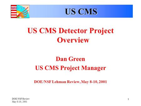 DOE/NSF Review May 8-10, 2001 1 US CMS US CMS Detector Project Overview Dan Green US CMS Project Manager DOE/NSF Lehman Review, May 8-10, 2001.