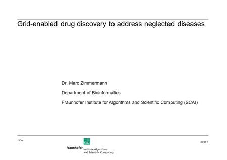 Page 1 SCAI Dr. Marc Zimmermann Department of Bioinformatics Fraunhofer Institute for Algorithms and Scientific Computing (SCAI) Grid-enabled drug discovery.